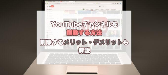 YouTubeチャンネルを削除する方法|削除するメリット・デメリットも解説