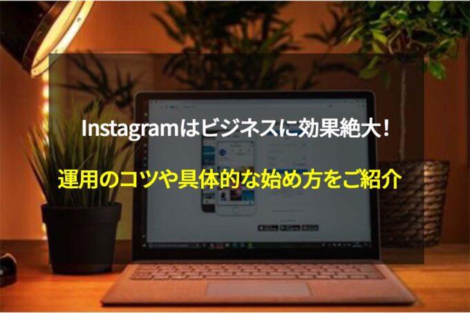 Instagramはビジネスに効果絶大!運用のコツや具体的な始め方をご紹介